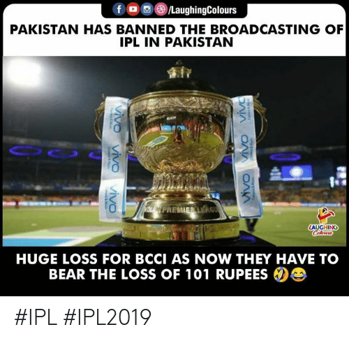 Bear, Pakistan, and Indianpeoplefacebook: LaughingColours  PAKISTAN HAS BANNED THE BROADCASTING OF  IPL IN PAKISTAN  AUGHING  HUGE LOSS FOR BCCI AS NOW THEY HAVE TO  BEAR THE LOSS OF 101 RUPEES #IPL #IPL2019