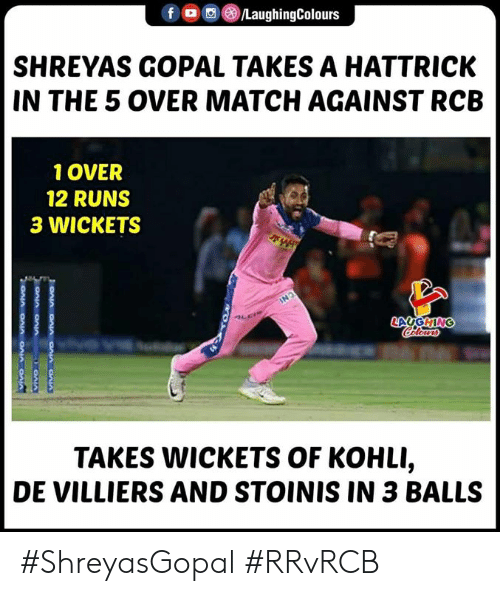 Match, Indianpeoplefacebook, and Hattrick: LaughingColours  SHREYAS GOPAL TAKES A HATTRICK  IN THE 5 OVER MATCH AGAINST RCB  1 OVER  12 RUNS  3 WICKETS  TAKES WICKETS OF KOHLI,  DE VILLIERS AND STOINIS IN 3 BALLS #ShreyasGopal #RRvRCB