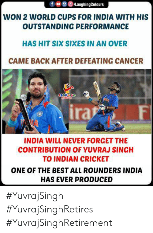Cricket: /LaughingColours  WON 2 WORLD CUPS FOR INDIA WITH HIS  OUTSTANDING PERFORMANCE  HAS HIT SIX SIXES IN AN OVER  CAME BACK AFTER DEFEATING CANCER  AUGHING  ira  F  INDIA WILL NEVER FORGET THE  CONTRIBUTION OF YUVRAJ SINGH  TO INDIAN CRICKET  ONE OF THE BEST ALL ROUNDERS INDIA  HAS EVER PRODUCED #YuvrajSingh #YuvrajSinghRetires #YuvrajSinghRetirement