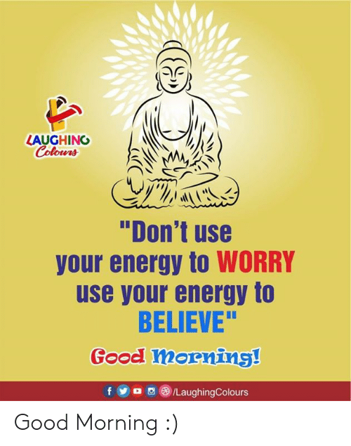 """Energy, Good Morning, and Good: LAUGHINO  Colours  """"Don't use  your energy to WORRY  use your energy to  BELIEVE""""  Good mornins!  f5/LaughingColours Good Morning :)"""