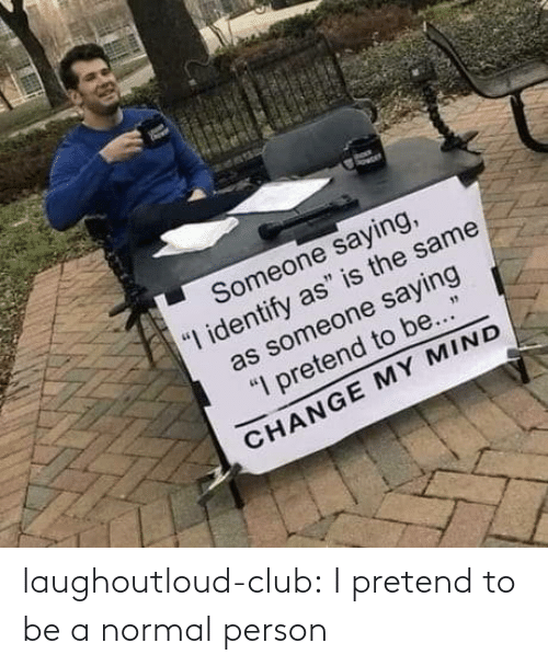 pretend: laughoutloud-club:  I pretend to be a normal person