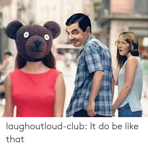 Be Like, Club, and Tumblr: laughoutloud-club:  It do be like that