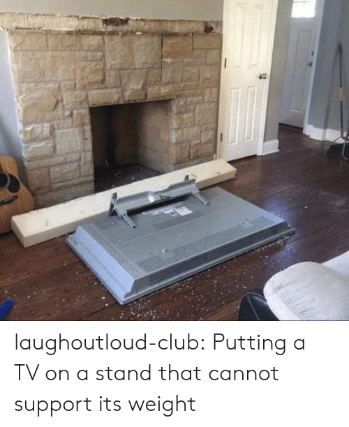 Club, Tumblr, and Blog: laughoutloud-club:  Putting a TV on a stand that cannot support its weight