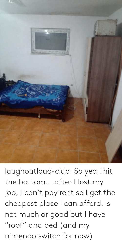 "job: laughoutloud-club:  So yea I hit the bottom….after I lost my job, I can't pay rent so I get the cheapest place I can afford. is not much or good but I have ""roof"" and bed (and my nintendo switch for now)"