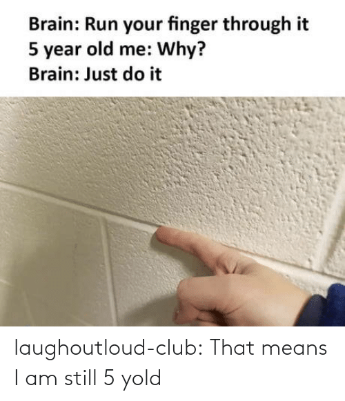 means: laughoutloud-club:  That means I am still 5 yold