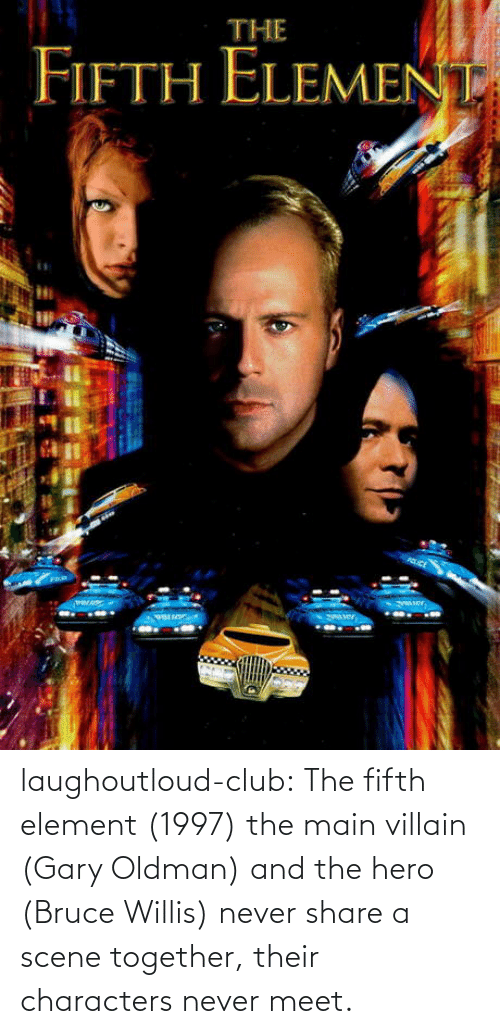 scene: laughoutloud-club:  The fifth element (1997) the main villain (Gary Oldman) and the hero (Bruce Willis) never share a scene together, their characters never meet.