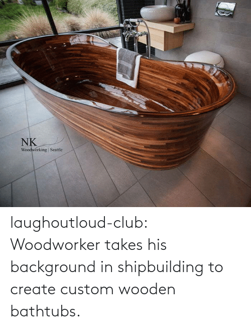 Takes: laughoutloud-club:  Woodworker takes his background in shipbuilding to create custom wooden bathtubs.