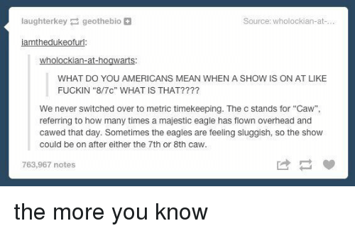 "the eagle: laughterkey geothebio  Source: wholockian-at  iamthedukeofurl:  wholockian-at-hogwarts  WHAT DO YOU AMERICANS MEAN WHEN A SHOW IS ON AT LIKE  FUCKIN ""8/7c"" WHAT IS THAT?  We never switched over to metric timekeeping. The c stands for ""Caw"",  referring to how many times a majestic eagle has flown overhead and  cawed that day. Sometimes the eagles are feeling sluggish, so the show  could be on after either the 7th or 8th Caw.  763,967 notes the more you know"
