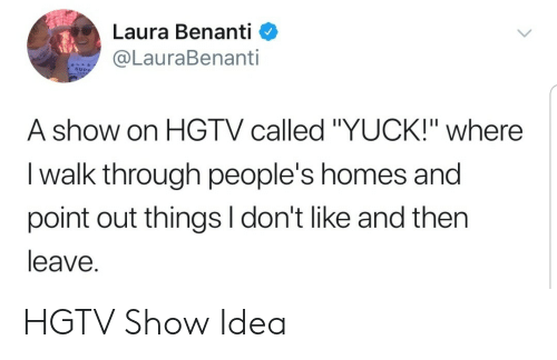"""Hgtv, Idea, and Laura: Laura Benanti <  @LauraBenanti  SUPP  A show on HGTV called """"YUCK!"""" where  I walk through people's homes and  point out things I don't like and then  leave. HGTV Show Idea"""