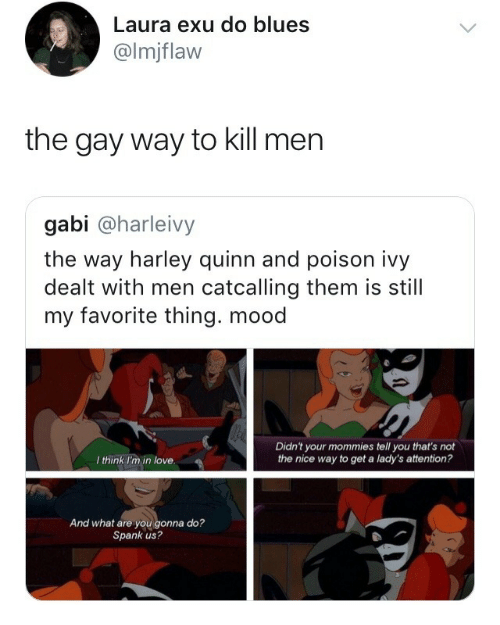 harley quinn: Laura exu do blues  @lmjflaw  the gay way to kill men  gabi @harleivy  the way harley quinn and poison ivy  dealt with men catcalling them is still  my favorite thing. mood  Didn't your mommies tell you that's not  the nice way to get a lady's attention?  I think I'm in love  And what are you gonna do?  Spank us?