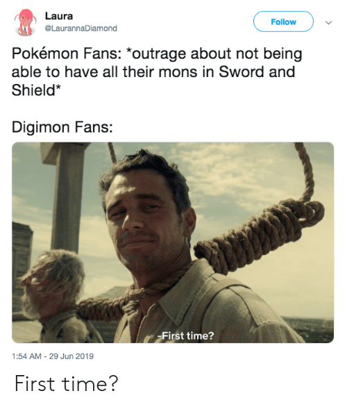 Outrage: Laura  Follow  @LaurannaDiamond  Pokémon Fans: *outrage about not being  able to have all their mons in Sword and  Shield*  Digimon Fans:  First time?  1:54 AM -29 Jun 2019 First time?
