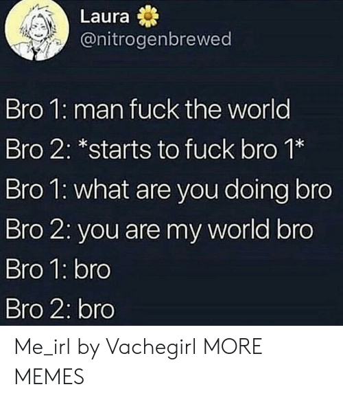 Dank, Memes, and Target: Laura  @nitrogenbrewed  Bro 1: man fuck the world  Bro 2: *starts to fuck bro 1*  Bro l: what are you doing bro  Bro 2: you are my world bro  Bro 1: bro  Bro 2: bro Me_irl by Vachegirl MORE MEMES