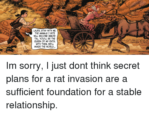 Animals, Sorry, and Queen: LAURA, STAY WITH ME.  THE ANIMALS I BITE  WILL BECOME IMMOR-  TAL, YOU'LL BE THE  QUEEN OF MY RATS.  WITH THEM, WE'LL  INVADE THE WORLD Im sorry, I just dont think secret plans for a rat invasion are a sufficient foundation for a stable relationship.