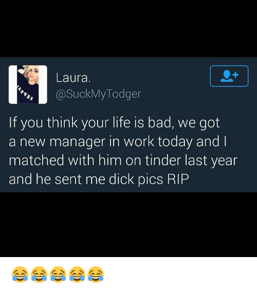 manageable: Laura.  @Suck My Todger  If you think your life is bad, we got  a new manager in work today and  matched with him on tinder last year  and he sent me dick pics RIP 😂😂😂😂😂