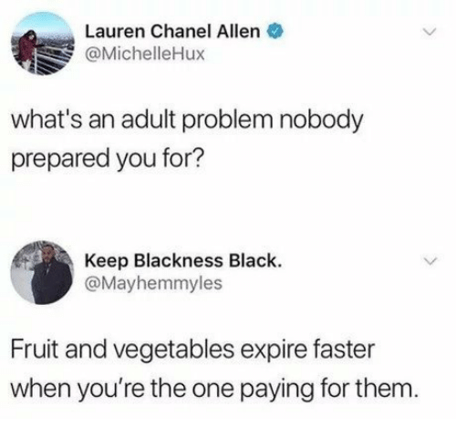 Chanel: Lauren Chanel Allen  @MichelleHux  what's an adult problem nobody  prepared you for?  Keep Blackness Black.  @Mayhemmyles  Fruit and vegetables expire faster  when you're the one paying for them