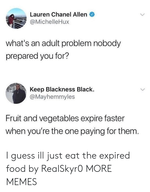 Chanel: Lauren Chanel Allen  @MichelleHux  what's an adult problem nobody  prepared you for?  Keep Blackness Black.  @Mayhemmyles  Fruit and vegetables expire faster  when you're the one paying for them I guess ill just eat the expired food by RealSkyr0 MORE MEMES