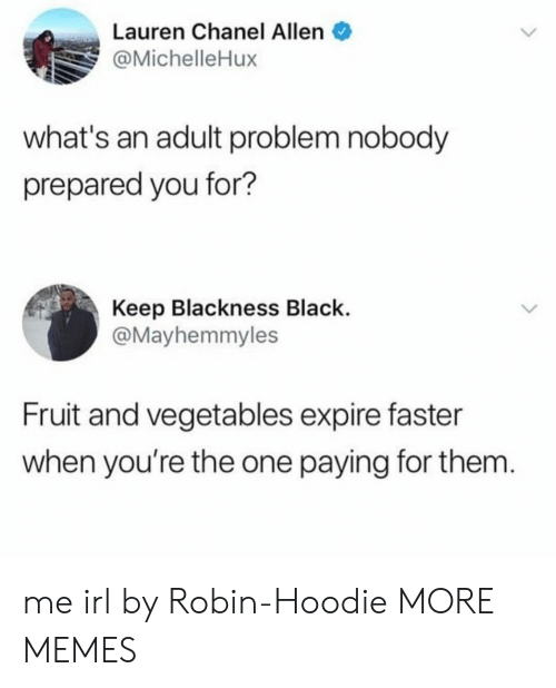 Dank, Memes, and Target: Lauren Chanel Allen  @MichelleHux  what's an adult problem nobody  prepared you for?  Keep Blackness Black.  @Mayhemmyles  Fruit and vegetables expire faster  when you're the one paying for them me irl by Robin-Hoodie MORE MEMES