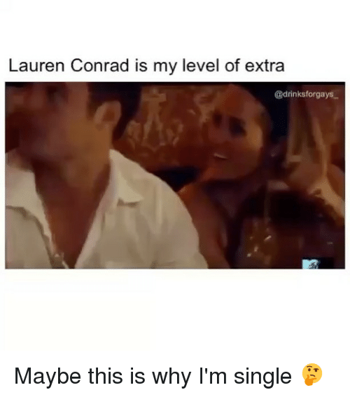 Memes, Lauren Conrad, and 🤖: Lauren Conrad is my level of extra  @drinksforgays Maybe this is why I'm single 🤔