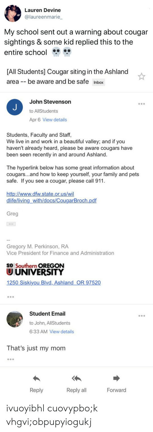 Beautiful, Family, and Finance: Lauren Devine  @laureenmarie_  My school sent out a warning about cougar  sightings & some kid replied this to the  entire school   [All Students] Cougar siting in the Ashland  area -be aware and be safe Inbox  John Stevenson  to AllStudents  Apr 6 View details  Students, Faculty and Staff,  We live in and work in a beautiful valley; and if you  haven't already heard, please be aware cougars have  been seen recently in and around Ashland.  The hyperlink below has some great information about  cougars...and how to keep yourself, your family and pets  safe. If you see a cougar, please call 911  http://www.dfw.state.or.us/wi  dlife/living_with/docs/CougarBroch.pdf   Greg  Gregory M. Perkinson, RA  Vice President for Finance and Administration  SO Southern OREGON  UUNIVERSITY  1250 Siskiyou Blvd,Ashland OR 97520  Student Email  to John, AllStudents  6:33 AM View details  That's just my mom  Reply  Reply all  Forward ivuoyibhl cuovypbo;k vhgvi;obpupyiogukj