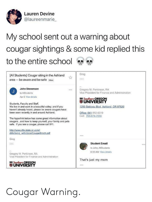 cougar: Lauren Devine  @laureenmarie  My school sent out a warning about  cougar sightings & some kid replied this  to the entire school s o  Greg  [All Students] Cougar siting in the Ashland  area --be aware and be safe Inbox  John Stevenson  Gregory M. Perkinson, RA  Vice President for Finance and Administration  Apr 6 View details  SO Southern OREGON  UNIVERSITY  Students, Faculty and Staff  We live in and work in a beautiful valley; and if you  haven't already heard, please be aware cougars have  been seen recently in and around Ashland  Office: 541-552-6319  Cell: 703-674-7056  The hyperlink below has some great information about  cougars...and how to keep yourself, your family and pets  safe. If you see a cougar, please call 911  Greg  Student Email  to John, AllStudents  6:33 AM View details  Gregory M. Perkinson, RA  Vice President for Finance and Administration  That's just my monm  SO Southern OREGON  UUNIVERSITY Cougar Warning.