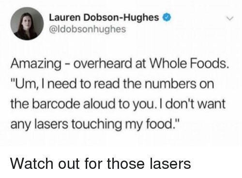 """Food, Watch Out, and Whole Foods: Lauren Dobson-Hughes e  @ldobsonhughes  Amazing overheard at Whole Foods.  """"Um, I need to read the numbers on  the barcode aloud to you.I don't want  any lasers touching my food."""" Watch out for those lasers"""