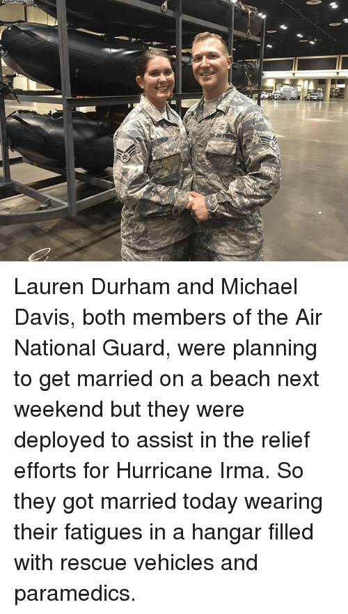 weekenders: Lauren Durham and Michael Davis, both members of the Air National Guard, were planning to get married on a beach next weekend but they were deployed to assist in the relief efforts for Hurricane Irma. So they got married today wearing their fatigues in a hangar filled with rescue vehicles and paramedics.