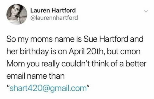 "April: Lauren Hartford  @laurennhartford  So my moms name is Sue Hartford and  her birthday is on April 20th, but cmon  Mom you really couldn't think of a better  email name than  ""shart420@gmail.com"""