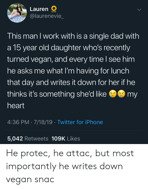 He Attac: Lauren  @laurenevie  This man I work with is a single dad with  a 15 year old daughter who's recently  turned vegan, and every time I see him  he asks me what I'm having for lunch  that day and writes it down for her if he  @my  thinks it's something she'd like  heart  4:36 PM 7/18/19 Twitter for iPhone  5,042 Retweets 109K Likes He protec, he attac, but most importantly he writes down vegan snac