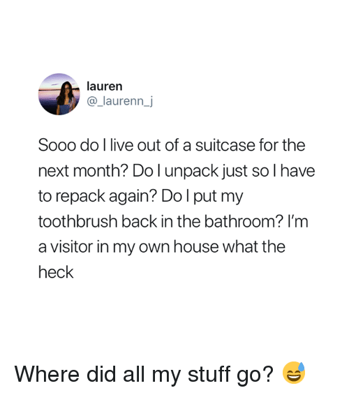 House, Live, and Stuff: lauren  @_laurenn_j  Sooo do l live out of a suitcase for the  next month? Do l unpack just so I have  to repack again? Dol put my  toothbrush back in the bathroom? I'm  a visitor in my own house what the  heck Where did all my stuff go? 😅