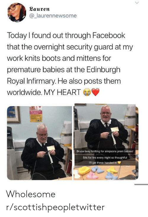 Boots: Lauren  @laurennewsome  Today I found out through Facebook  that the overnight security guard at my  work knits boots and mittens for  premature babies at the Edinburgh  Royal Infirmary. He also posts them  worldwide. MY HEART  Bruce busy knitting for simpsons prem babies!  Sits for hrs every night so thoughtful  I'll get these handed in Wholesome r/scottishpeopletwitter