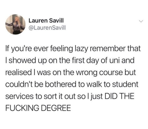 bothered: Lauren Savill  @LaurenSavill  If you're ever feeling lazy remember that  Ishowed up on the first day of uni and  realised I was on the wrong course but  couldn't be bothered to walk to student  services to sort it out so l just DID THE  FUCKING DEGREE
