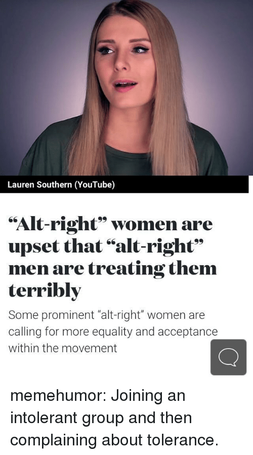 "Tumblr, youtube.com, and Blog: Lauren Southern (YouTube)  ""Alt-right"" women are  upset that ""alt-right""  men are treating them  terribly  Some prominent ""alt-right"" women are  calling for more equality and acceptance  within the movement memehumor:  Joining an intolerant group and then complaining about tolerance."