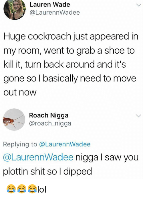 Sawing: Lauren Wade  @LaurennWadee  Huge cockroach just appeared in  my room, went to grab a shoe to  kill it, turn back around and it's  gone so l basically need to move  out now  Roach Nigga  @roach_nigga  Replying to @LaurennWadee  @LaurennWadee nigga l saw you  plottin shit so l dipped 😂😂😂lol