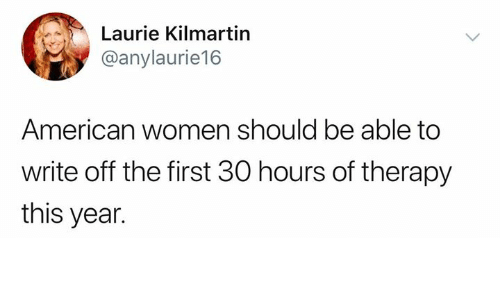 Memes, American, and Women: Laurie Kilmartin  @anylaurie16  American women should be able to  write off the first 30 hours of therapy  this year.