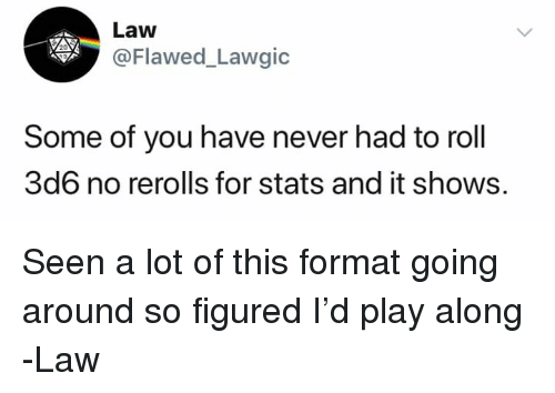 DnD, Never, and Law: Law  @Flawed_Lawgic  Some of you have never had to roll  3d6 no rerolls for stats and it shows. Seen a lot of this format going around so figured I'd play along   -Law