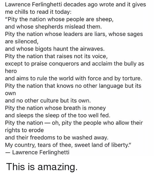 """Freedoms: Lawrence Ferlinghetti decades ago wrote and it gives  me chills to read it today:  """"Pity the nation whose people are sheep,  and whose shepherds mislead them.  Pity the nation whose leaders are liars, whose sages  are silenced,  and whose bigots haunt the airwaves.  Pity the nation that raises not its voice,  except to praise conquerors and acclaim the bully as  hero  and aims to rule the world with force and by torture.  Pity the nation that knows no other language but its  own  and no other culture but its own.  Pity the nation whose breath is money  and sleeps the sleep of the too well fed.  Pity the nation oh, pity the people who allow their  rights to erode  and their freedoms to be washed away.  My country, tears of thee, sweet land of liberty.""""  Lawrence Ferlinghetti This is amazing."""