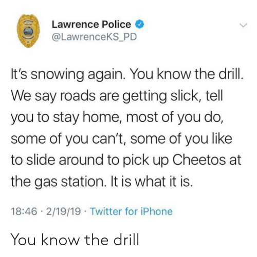 Slick: Lawrence Police  @LawrenceKS P  It's snowing again. You know the drill.  We say roads are getting slick, tell  you to stay home, most of you do,  some of you can't, some of you like  to slide around to pick up Cheetos at  the gas station. It is what it is.  18:46 2/19/19 Twitter for iPhone You know the drill