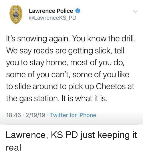 Slick: Lawrence Police  @LawrenceKS_PD  It's snowing again. You know the drill.  We say roads are getting slick, tell  you to stay home, most of you do,  some of you can't, some of you like  to slide around to pick up Cheetos at  the gas station. It is what it is.  18:46 2/19/19 Twitter for iPhone Lawrence, KS PD just keeping it real