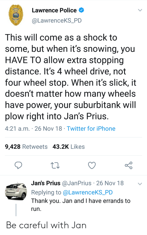 Slick: Lawrence Police  @LawrenceKS_PD  KS  This will come as a shock to  some, but when it's snowing, you  HAVE TO allow extra stopping  distance. It's 4 wheel drive, not  four wheel stop. When it's slick, it  doesn't matter how many wheels  have power, your suburbitank will  plow right into Jan's Prius  4:21 a.m. 26 Nov 18 Twitter for iPhone  9,428 Retweets 43.2K Likes  Jan's Prius @JanPrius 26 Nov 18  Replying to @LawrenceKS_PD  Thank you. Jan and I have errands to  run Be careful with Jan