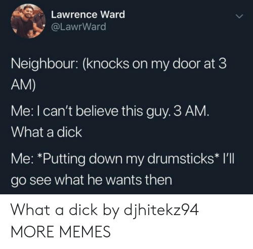 Lawrence: Lawrence Ward  @LawrWard  Neighbour: (knocks on my door at 3  AM)  Me: I can't believe this guy. 3 AM.  What a dick  Me: *Putting down my drumsticks* I'll  go see what he wants then What a dick by djhitekz94 MORE MEMES