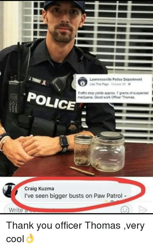 PAW Patrol: Lawrenceville Police Department  POLICE  Traffic stop yields approx. 7 grams of suspected  marijuana. Good work Officer Thomas  Craig Kuzma  I've seen bigger busts on Paw Patrol  Write Thank you officer Thomas ,very cool👌