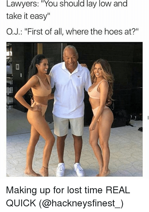 """Funny, Hoes, and Lost: Lawyers: """"You should lay low and  take it easy""""  O.J.: """"First of all, where the hoes at?"""" Making up for lost time REAL QUICK (@hackneysfinest_)"""