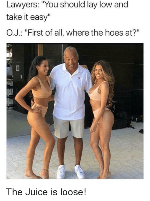 """Hoes, Juice, and Lawyers: Lawyers: """"You should lay low and  take it easy""""  O.J. : """"First of all, where the hoes at?"""" <p>The Juice is loose!</p>"""