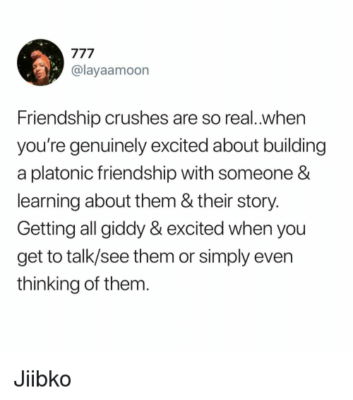 Memes, Friendship, and 🤖: @layaamoon  Friendship crushes are so real.when  you're genuinely excited about building  a platonic friendship with someone &  learning about them & their story  Getting all giddy & excited when you  get to talk/see them or simply even  thinking of them Jiibko