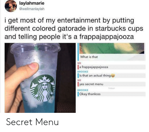 what is that: laylahmarie  @wellmanlaylah  i get most of my entertainment by putting  different colored gatorade in starbucks cups  and telling people it's a frappajappajooza  What is that  ME  a frappajappajooza  Is that an actual thing  lyes secret menu  BROOKE  ME  TODAY  BROOKE  Okay thanksss Secret Menu