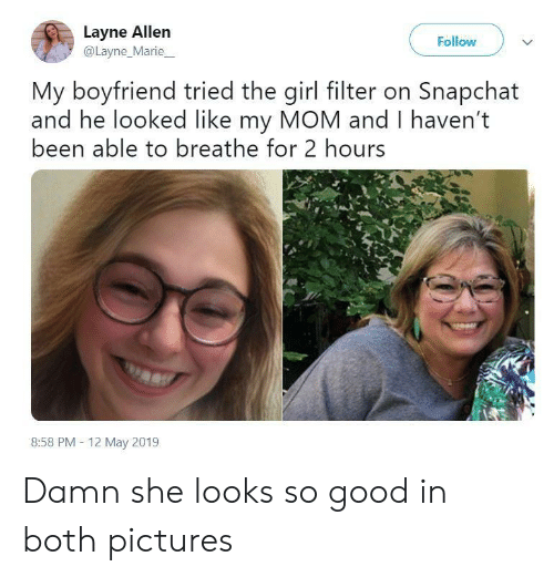 Snapchat, Girl, and Good: Layne Allen  @Layne_Marie  Follow  My boyfriend tried the girl filter on Snapchat  and he looked like my MOM and I haven't  been able to breathe for 2 hours  8:58 PM- 12 May 2019 Damn she looks so good in both pictures