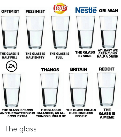 Lay's: Lay's  Nestle OBI-WAN  OPTIMIST  PESSIMIST  AT LEAST VWE  ARE HAVING  THE GLASS  IS MINE  THE GLASS IS  THE GLASS IS  THE GLASS IS  HALF A DRINK  HALF FULL  HALF EMPTY  FULL  EA  REDDIT  BRITAIN  THANOS  THE  GLASS IS  A MEME  THE GLASS IS 19.99$  THE GLASS IS  AND THE WATER DLC IS BALANCED, AS ALL  THINGS SHOULD BE  THE GLASS EQUALS  OUR HOMELESS  PEOPLE  5.99$ EXTRA The glass