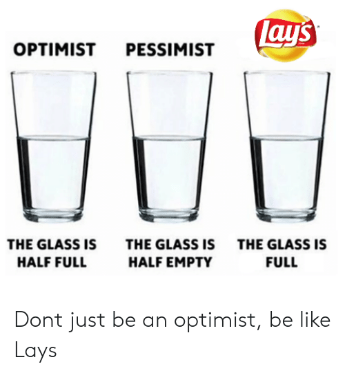 Lay's: lay's  OPTIMIST PESSIMIST  THE GLASS IS  THE GLASS IS  THE GLASS IS  HALF FULL  HALF EMPTY  FULL Dont just be an optimist, be like Lays