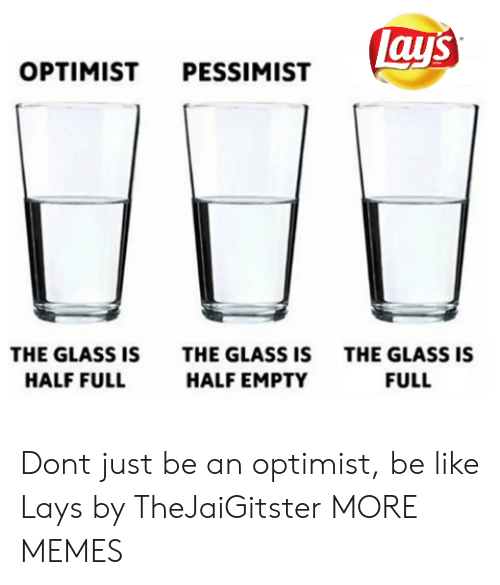 Lay's: lay's  OPTIMIST PESSIMIST  THE GLASS IS  THE GLASS IS  THE GLASS IS  HALF FULL  HALF EMPTY  FULL Dont just be an optimist, be like Lays by TheJaiGitster MORE MEMES