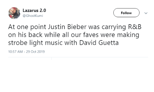 light: Lazarus 2.0  Follow  @GhostKumi  At one point Justin Bieber was carrying R&B  on his back while all our faves were making  strobe light music with David Guetta  10:57 AM - 29 Oct 2019
